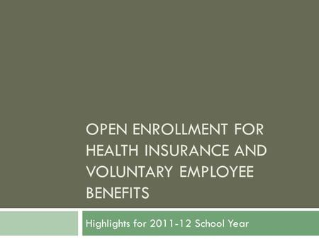 OPEN ENROLLMENT FOR HEALTH INSURANCE AND VOLUNTARY EMPLOYEE BENEFITS Highlights for 2011-12 School Year.