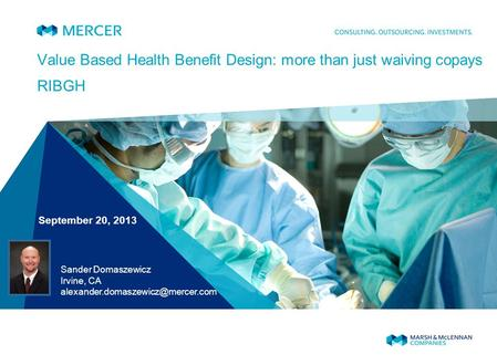 Value Based Health Benefit Design: more than just waiving copays RIBGH September 20, 2013 Sander Domaszewicz Irvine, CA