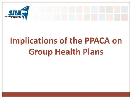 Implications of the PPACA on Group Health Plans. Presentation Overview Upcoming Requirements to Consider Important Regulatory Guidance Accountable Care.