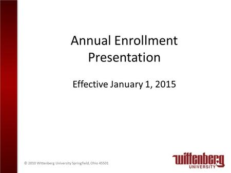 © 2010 Wittenberg University Springfield, Ohio 45501 Annual Enrollment Presentation Effective January 1, 2015.