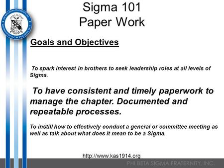Sigma 101 Paper Work Goals and Objectives To spark interest in brothers to seek leadership roles at all levels of Sigma. To have consistent and timely.