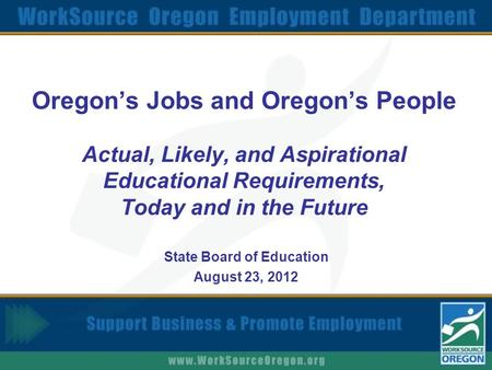 Oregon's Jobs and Oregon's People Actual, Likely, and Aspirational Educational Requirements, Today and in the Future State Board of Education August 23,