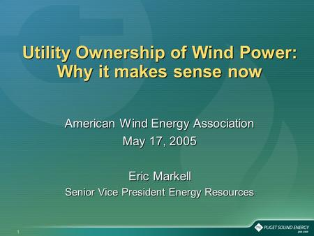 1 Utility Ownership of Wind Power: Why it makes sense now American Wind Energy Association May 17, 2005 Eric Markell Senior Vice President Energy Resources.