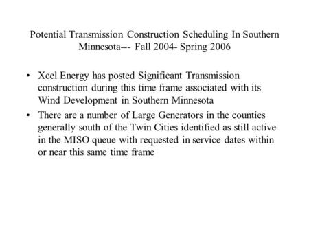 Potential Transmission Construction Scheduling In Southern Minnesota--- Fall 2004- Spring 2006 Xcel Energy has posted Significant Transmission construction.