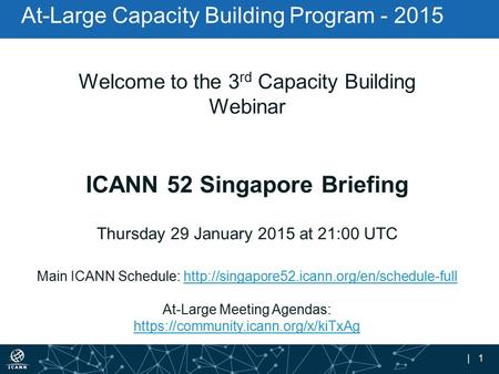 | 1 At-Large Capacity Building Program - 2015 Welcome to the 3 rd Capacity Building Webinar ICANN 52 Singapore Briefing Thursday 29 January 2015 at 21:00.