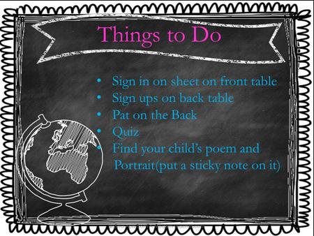 Things to Do Sign in on sheet on front table Sign ups on back table Pat on the Back Quiz Find your child's poem and Portrait(put a sticky note on it)