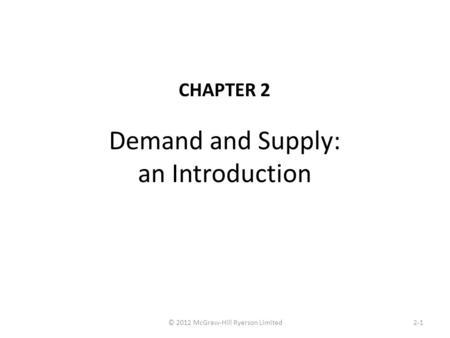 Demand and Supply: an Introduction CHAPTER 2 2-1© 2012 McGraw-Hill Ryerson Limited.