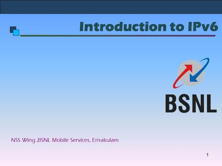 Introduction to IPv6 NSS Wing,BSNL Mobile Services, Ernakulam 1.