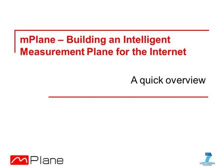 MPlane – Building an Intelligent Measurement Plane for the Internet A quick overview.