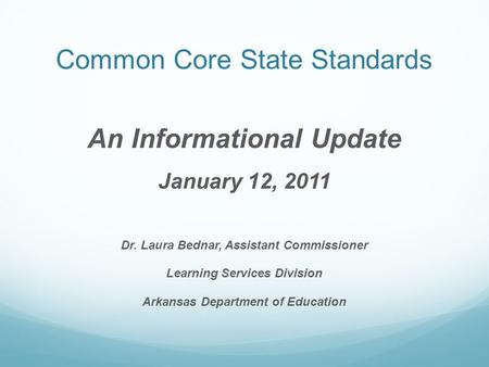 Common Core State Standards An Informational Update January 12, 2011 Dr. Laura Bednar, Assistant Commissioner Learning Services Division Arkansas Department.
