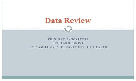 ERIN RAY PASCARETTI EPIDEMIOLOGIST PUTNAM COUNTY DEPARTMENT OF HEALTH Data Review.