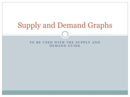 TO BE USED WITH THE SUPPLY AND DEMAND GUIDE Supply and Demand Graphs.