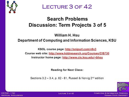 Computing & Information Sciences Kansas State University Lecture 3 of 42 CIS 530 / 730 Artificial Intelligence Lecture 3 of 42 William H. Hsu Department.