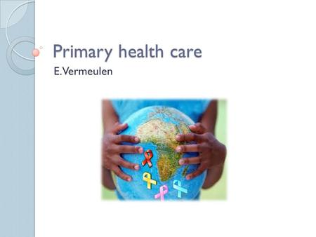 Primary health care E. Vermeulen. Definition of primary health care. Primary Health Care as defined by the World Health Organization in 1978 is: Essential.