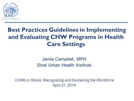Best Practices Guidelines in Implementing and Evaluating CHW Programs in Health Care Settings Jamie Campbell, MPH Sinai Urban Health Institute CHWs in.