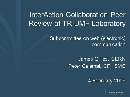 InterAction Collaboration Peer Review at TRIUMF Laboratory Subcommittee on web (electronic) communication James Gillies, CERN Peter Calamai, CFI, SMC 4.