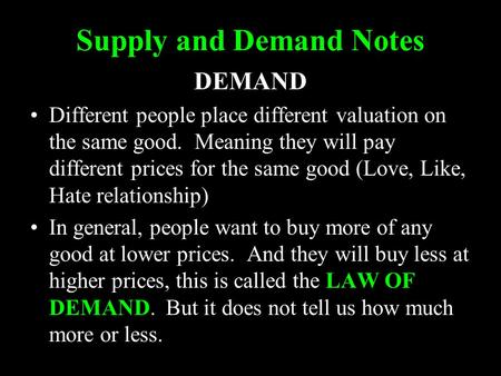 Supply and Demand Notes DEMAND Different people place different valuation on the same good. Meaning they will pay different prices for the same good (Love,
