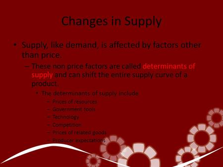 Changes in Supply Supply, like demand, is affected by factors other than price. – These non price factors are called determinants of supply and can shift.