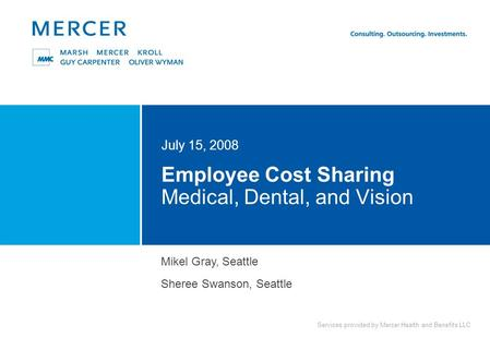 Services provided by Mercer Health and Benefits LLC Employee Cost Sharing Medical, Dental, and Vision July 15, 2008 Mikel Gray, Seattle Sheree Swanson,
