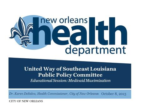 » United Way of Southeast Louisiana Public Policy Committee Educational Session: Medicaid Maximization October 8, 2013 Dr. Karen DeSalvo, Health Commissioner,