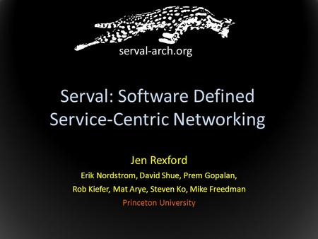 Serval: Software Defined Service-Centric Networking Jen Rexford Erik Nordstrom, David Shue, Prem Gopalan, Rob Kiefer, Mat Arye, Steven Ko, Mike Freedman.