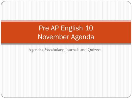 Agendas, Vocabulary, Journals and Quizzes Pre AP English 10 November Agenda.