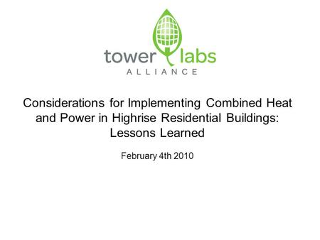 Considerations for Implementing Combined Heat and Power in Highrise Residential Buildings: Lessons Learned February 4th 2010.
