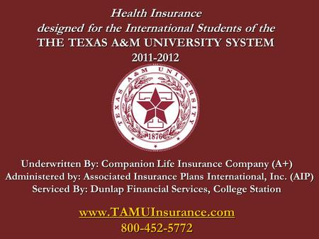 Health Insurance designed for the International Students of the THE TEXAS A&M UNIVERSITY SYSTEM 2011-2012 Underwritten By: Companion Life Insurance Company.