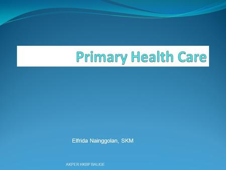 Elfrida Nainggolan, SKM AKPER HKBP BALIGE. What is Primary Health Care ? AKPER HKBP BALIGE.
