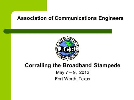 Association of Communications Engineers Corralling the Broadband Stampede May 7 – 9, 2012 Fort Worth, Texas.