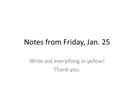 Notes from Friday, Jan. 25 Write out everything in yellow! Thank you.