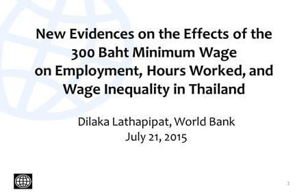 New Evidences on the Effects of the 300 Baht Minimum Wage on Employment, Hours Worked, and Wage Inequality in Thailand Dilaka Lathapipat, World Bank July.
