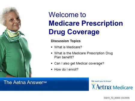 Welcome to Medicare Prescription Drug Coverage Discussion Topics  What is Medicare?  What is the Medicare Prescription Drug Plan benefit?  Can I also.