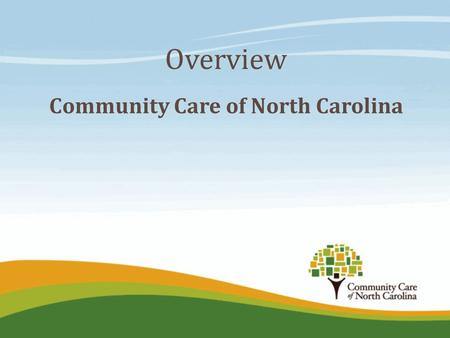 Overview Community Care of North Carolina. Our Vision and Key Principles  Develop a better healthcare system for NC starting with public payers  Strong.