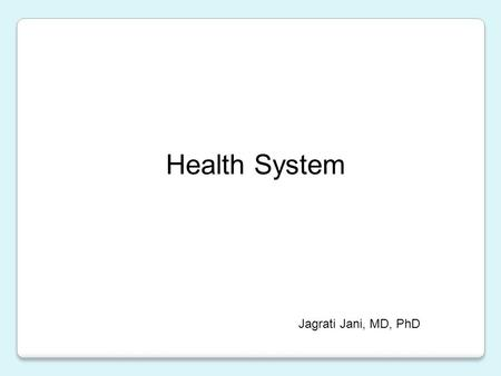 Health System Jagrati Jani, MD, PhD. Provide a broad overview of health system Highlight Health System Domains Health systems in context of Developing.