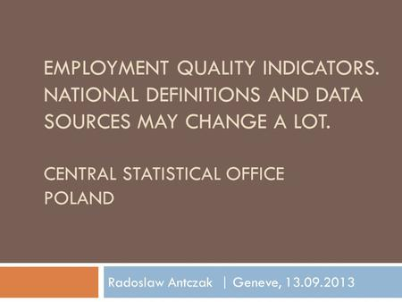 EMPLOYMENT QUALITY INDICATORS. NATIONAL DEFINITIONS AND DATA SOURCES MAY CHANGE A LOT. CENTRAL STATISTICAL OFFICE POLAND Radoslaw Antczak | Geneve, 13.09.2013.