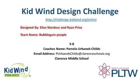 Kid Wind Design Challenge Team Name: Bubblegum people Designed By: Elise Wardour and Ryan Prise 5-8 Coaches Name: Pamela Urbanek-Childs Email Address: