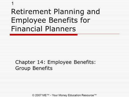 1 © 2007 ME™ - Your Money Education Resource™ Retirement Planning and Employee Benefits for Financial Planners Chapter 14: Employee Benefits: Group Benefits.
