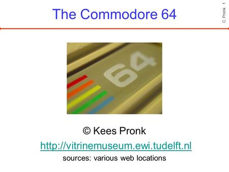 C. Pronk 1 The Commodore 64 © Kees Pronk  sources: various web locations.