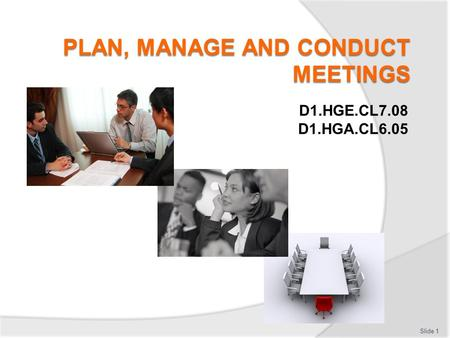 D1.HGE.CL7.08 D1.HGA.CL6.05 Slide 1. Subject Elements This unit comprises three Elements:  Plan and prepare for meetings  Conduct meetings  Debrief.