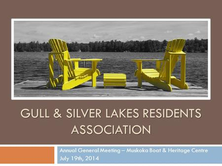 GULL & SILVER LAKES RESIDENTS ASSOCIATION Annual General Meeting – Muskoka Boat & Heritage Centre July 19th, 2014.