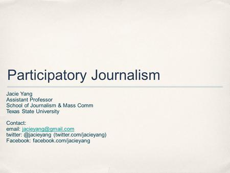 Participatory Journalism Jacie Yang Assistant Professor School of Journalism & Mass Comm Texas State University Contact: