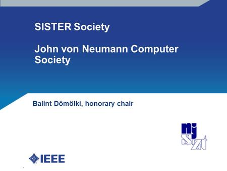 IEEE Hungary Section presentation, R8 meeting, Budapest, 4th of April, 2014 SISTER Society John von Neumann Computer Society Balint Dömölki, honorary chair.