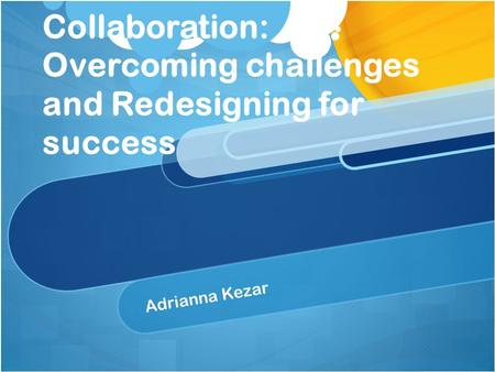 Collaboration: Overcoming challenges and Redesigning for success Adrianna Kezar.