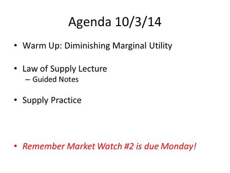 Agenda 10/3/14 Warm Up: Diminishing Marginal Utility Law of Supply Lecture – Guided Notes Supply Practice Remember Market Watch #2 is due Monday!