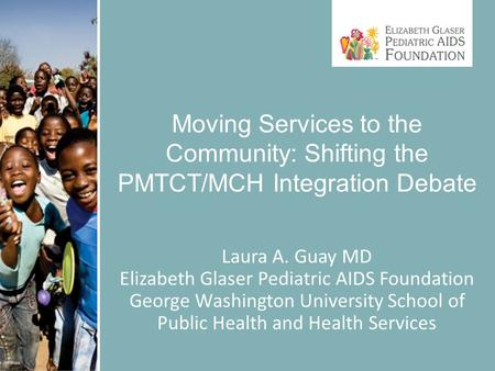 Moving Services to the Community: Shifting the PMTCT/MCH Integration Debate Laura A. Guay MD Elizabeth Glaser Pediatric AIDS Foundation George Washington.