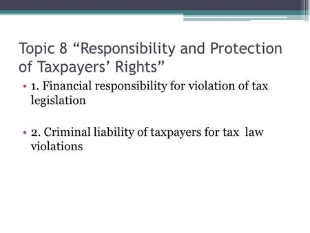 "Topic 8 ""Responsibility and Protection of Taxpayers' Rights"" 1. Financial responsibility for violation of tax legislation 2. Criminal liability of taxpayers."