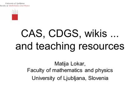 CAS, CDGS, wikis... and teaching resources Matija Lokar, Faculty of mathematics and physics University of Ljubljana, Slovenia.