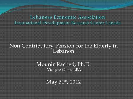 Non Contributory Pension for the Elderly in Lebanon Mounir Rached, Ph.D. Vice president, LEA May 31 st, 2012 1.