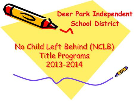 No Child Left Behind (NCLB) Title Programs 2013-2014 Deer Park Independent Deer Park Independent School District School District.